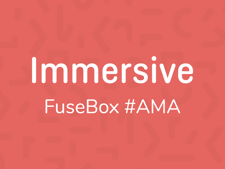 FuseBox Ask Me Anything: Immersive